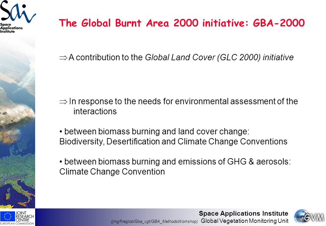 Space Applications Institute (jmg/fireglob/Gba_vgt/GBA_MethodsWorkshop) Global Vegetation Monitoring Unit The Global Burnt Area 2000 initiative: GBA-2