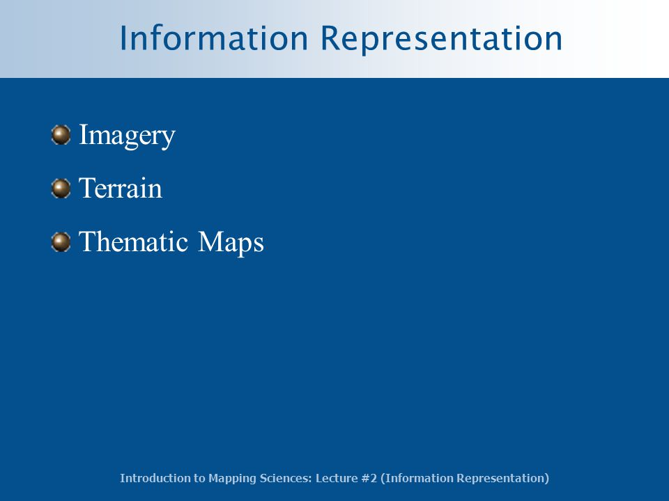 Introduction to Mapping Sciences: Lecture #2 (Information Representation) Information Representation Imagery Terrain Thematic Maps