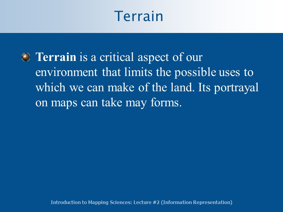 Introduction to Mapping Sciences: Lecture #2 (Information Representation) Terrain Terrain is a critical aspect of our environment that limits the possible uses to which we can make of the land.