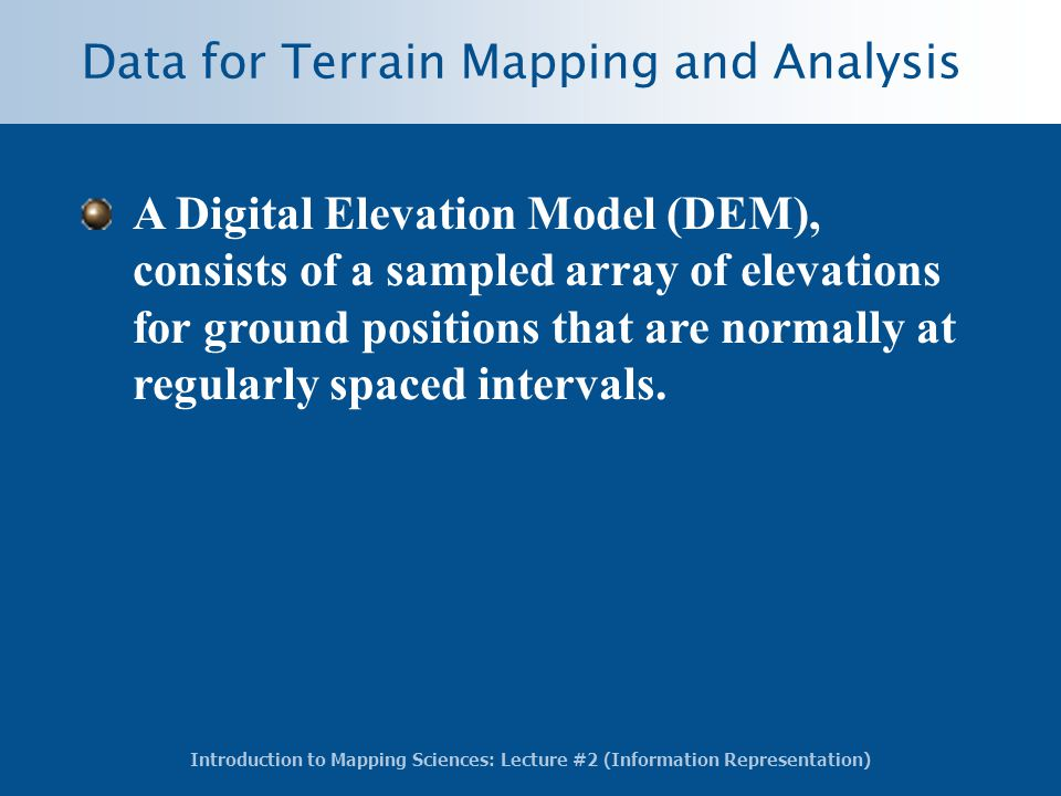 Introduction to Mapping Sciences: Lecture #2 (Information Representation) Data for Terrain Mapping and Analysis A Digital Elevation Model (DEM), consists of a sampled array of elevations for ground positions that are normally at regularly spaced intervals.