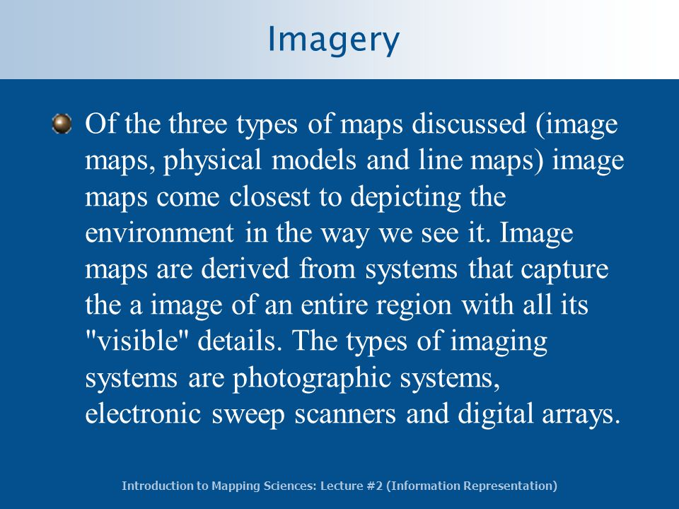 Introduction to Mapping Sciences: Lecture #2 (Information Representation) Imagery Of the three types of maps discussed (image maps, physical models and line maps) image maps come closest to depicting the environment in the way we see it.