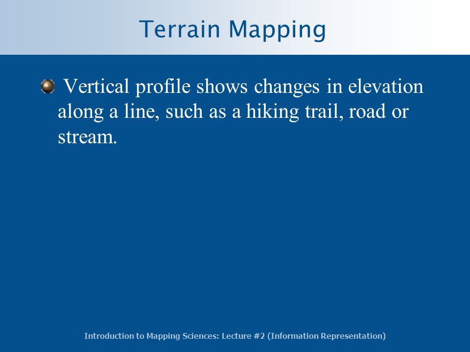 Introduction to Mapping Sciences: Lecture #2 (Information Representation) Terrain Mapping Vertical profile shows changes in elevation along a line, such as a hiking trail, road or stream.