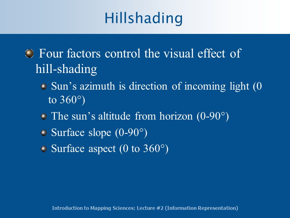 Introduction to Mapping Sciences: Lecture #2 (Information Representation) Hillshading Four factors control the visual effect of hill-shading Sun's azimuth is direction of incoming light (0 to 360°) The sun's altitude from horizon (0-90°) Surface slope (0-90°) Surface aspect (0 to 360°)