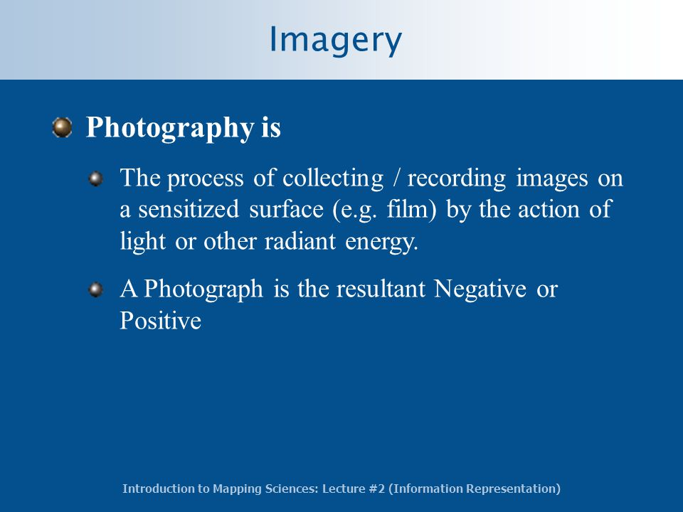 Introduction to Mapping Sciences: Lecture #2 (Information Representation) Imagery Photography is The process of collecting / recording images on a sensitized surface (e.g.