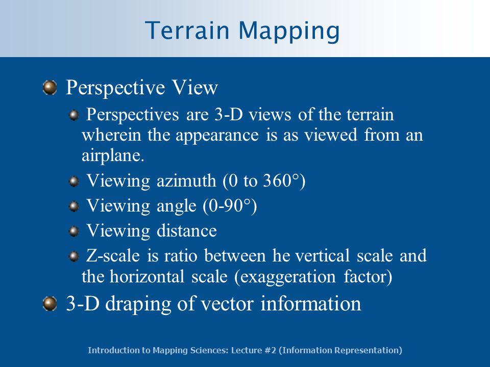 Introduction to Mapping Sciences: Lecture #2 (Information Representation) Terrain Mapping Perspective View Perspectives are 3-D views of the terrain wherein the appearance is as viewed from an airplane.