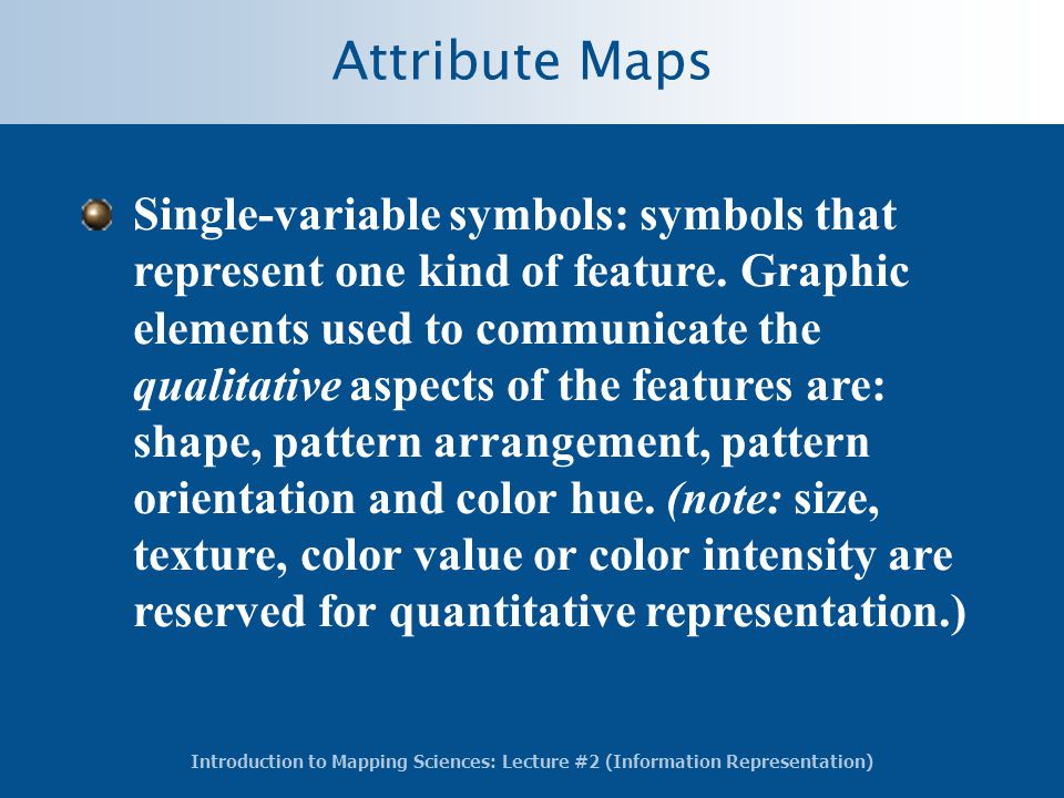 Introduction to Mapping Sciences: Lecture #2 (Information Representation) Attribute Maps Single-variable symbols: symbols that represent one kind of feature.