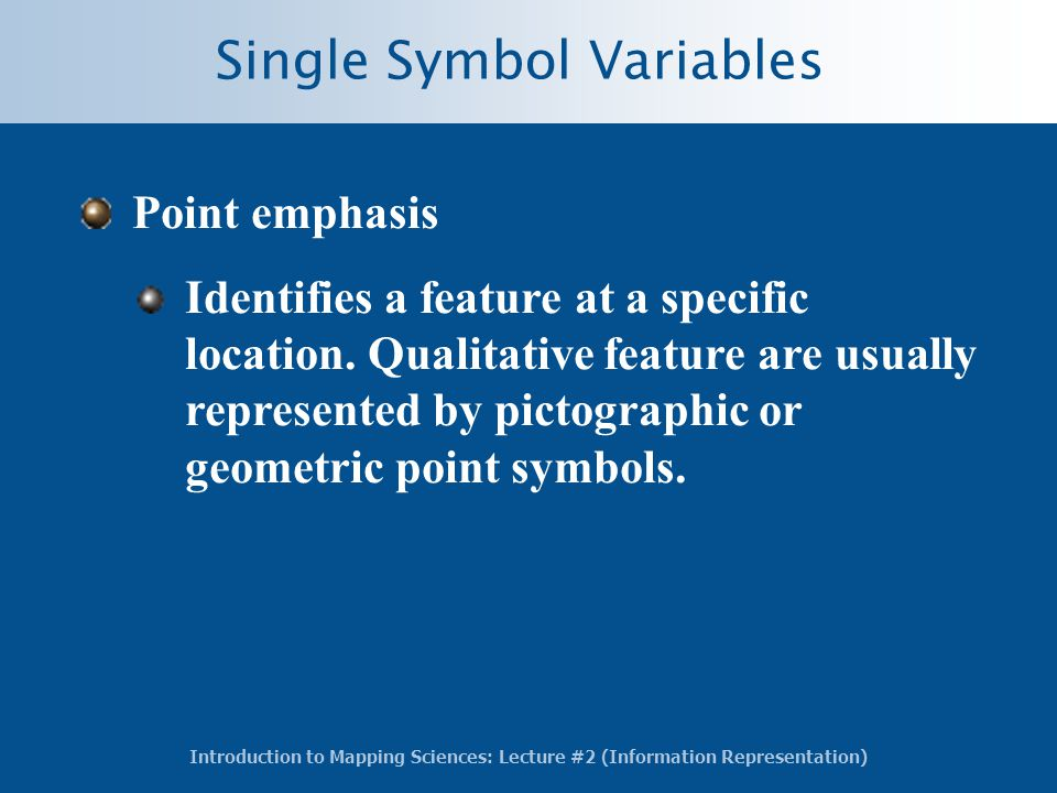 Introduction to Mapping Sciences: Lecture #2 (Information Representation) Single Symbol Variables Point emphasis Identifies a feature at a specific location.