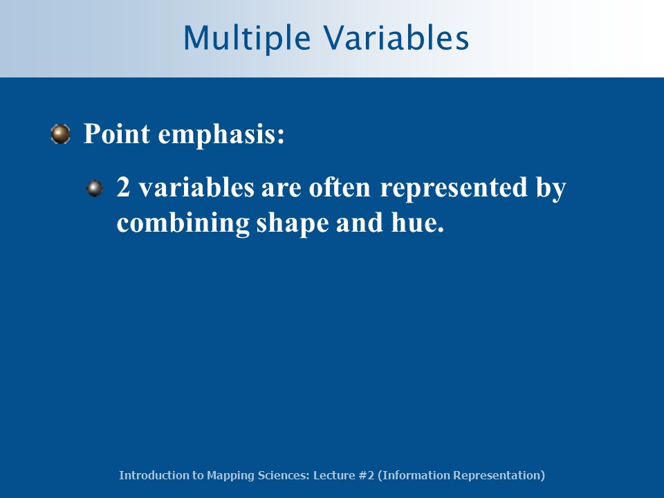 Introduction to Mapping Sciences: Lecture #2 (Information Representation) Multiple Variables Point emphasis: 2 variables are often represented by combining shape and hue.