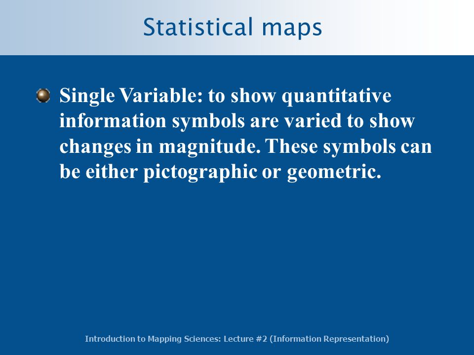Introduction to Mapping Sciences: Lecture #2 (Information Representation) Statistical maps Single Variable: to show quantitative information symbols are varied to show changes in magnitude.