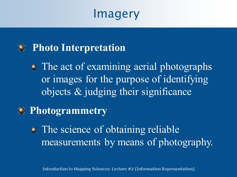 Introduction to Mapping Sciences: Lecture #2 (Information Representation) Imagery Photo Interpretation The act of examining aerial photographs or images for the purpose of identifying objects & judging their significance Photogrammetry The science of obtaining reliable measurements by means of photography.