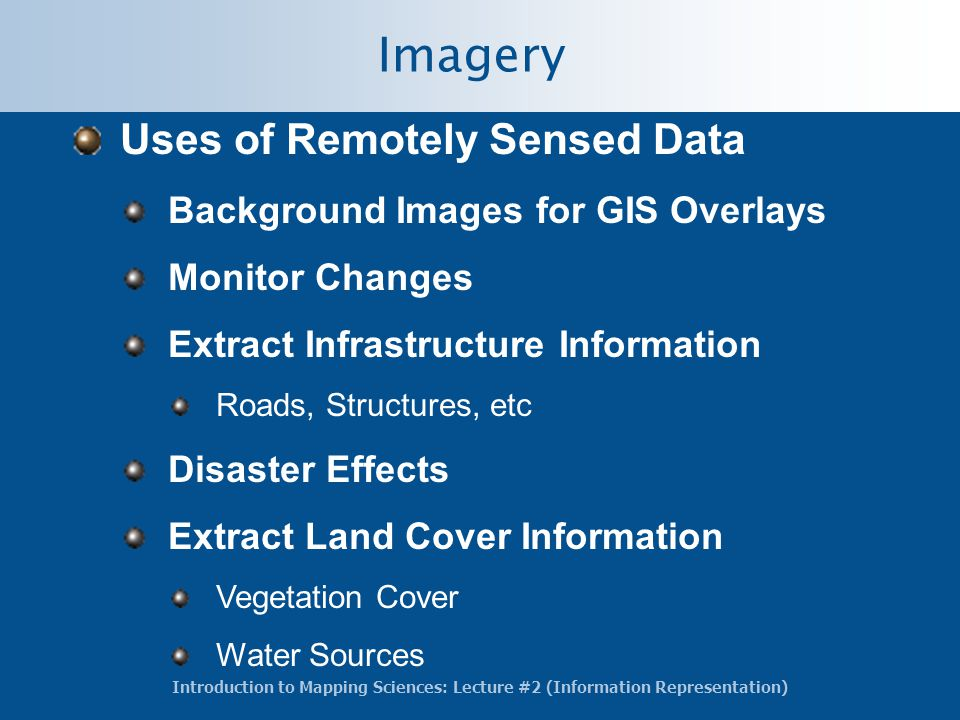 Introduction to Mapping Sciences: Lecture #2 (Information Representation) Imagery Uses of Remotely Sensed Data Background Images for GIS Overlays Monitor Changes Extract Infrastructure Information Roads, Structures, etc Disaster Effects Extract Land Cover Information Vegetation Cover Water Sources