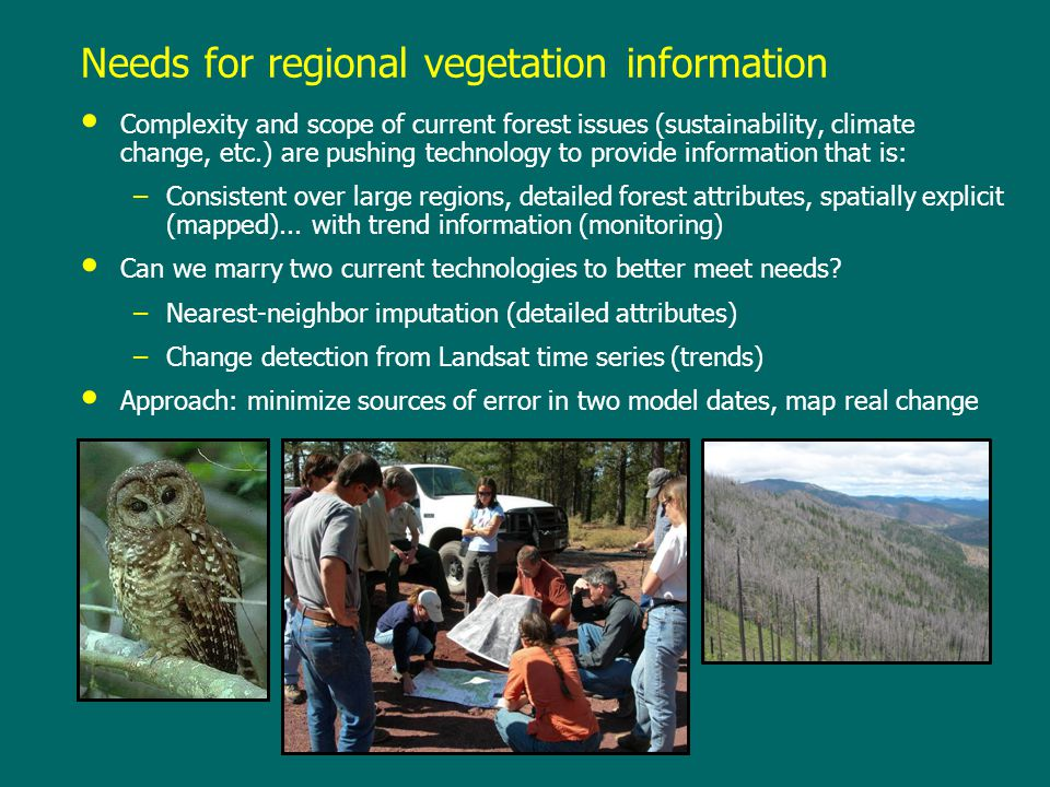 Needs for regional vegetation information Complexity and scope of current forest issues (sustainability, climate change, etc.) are pushing technology to provide information that is: –Consistent over large regions, detailed forest attributes, spatially explicit (mapped)...