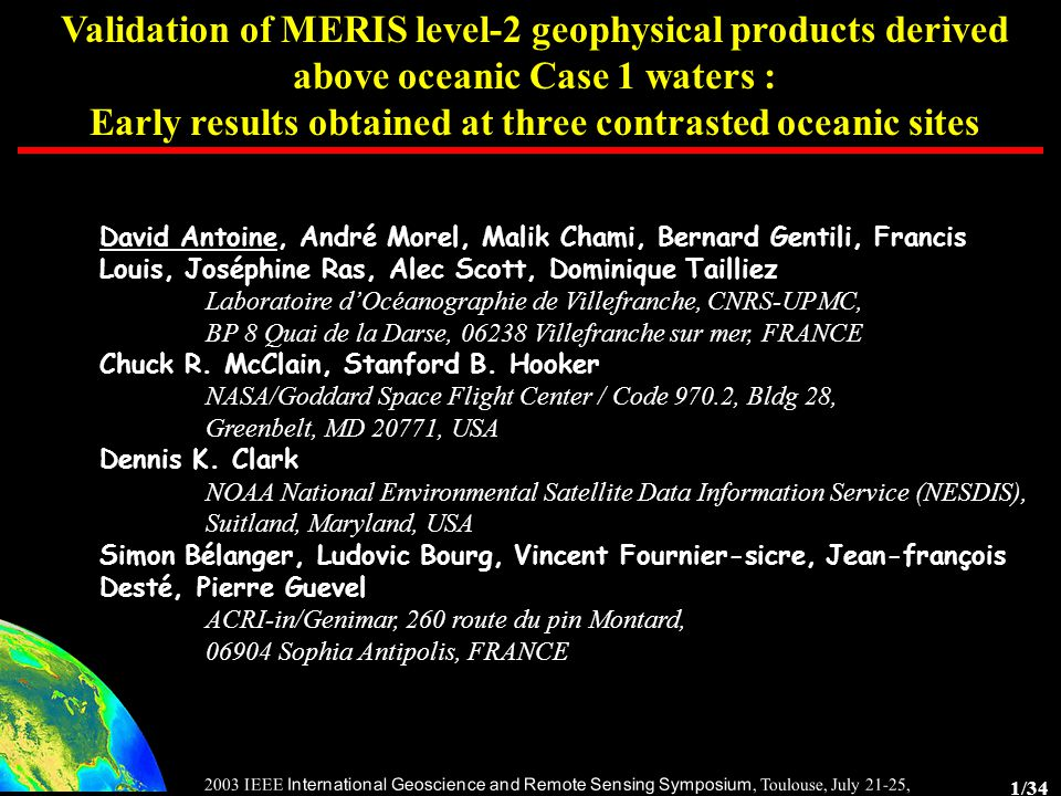 1/34 2003 IEEE International Geoscience and Remote Sensing Symposium, Toulouse, July 21-25, 2003 Validation of MERIS level-2 geophysical products derived above oceanic Case 1 waters : Early results obtained at three contrasted oceanic sites David Antoine, André Morel, Malik Chami, Bernard Gentili, Francis Louis, Joséphine Ras, Alec Scott, Dominique Tailliez Laboratoire d'Océanographie de Villefranche, CNRS-UPMC, BP 8 Quai de la Darse, 06238 Villefranche sur mer, FRANCE Chuck R.