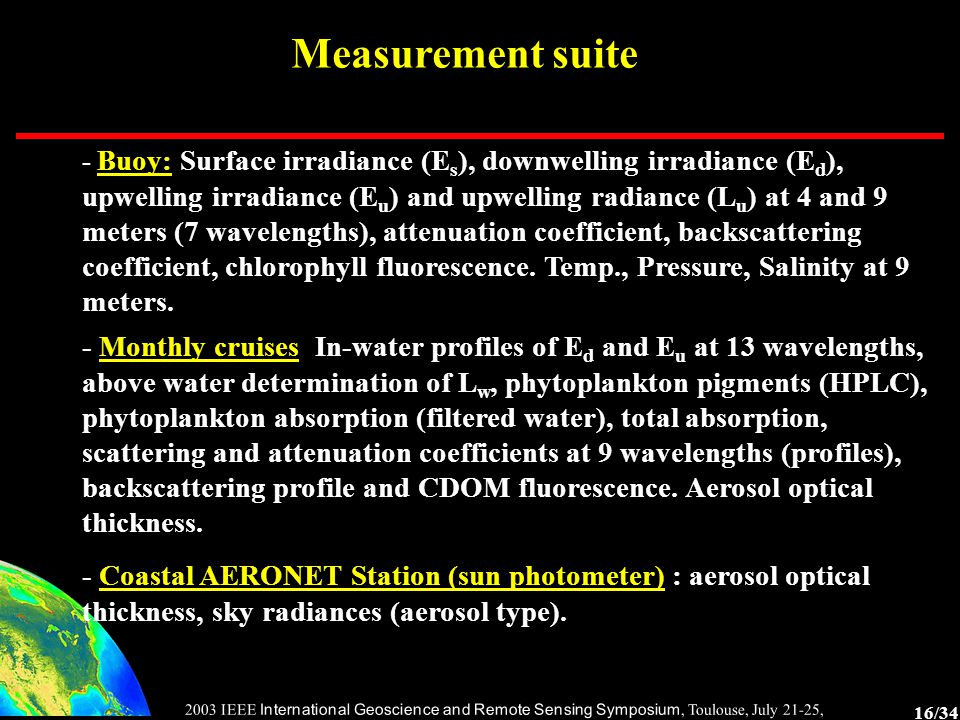 16/34 2003 IEEE International Geoscience and Remote Sensing Symposium, Toulouse, July 21-25, 2003 Measurement suite - Buoy: Surface irradiance (E s ), downwelling irradiance (E d ), upwelling irradiance (E u ) and upwelling radiance (L u ) at 4 and 9 meters (7 wavelengths), attenuation coefficient, backscattering coefficient, chlorophyll fluorescence.