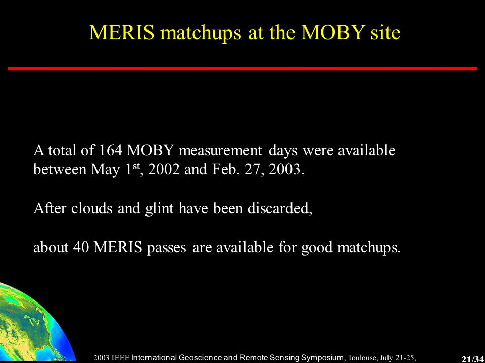 21/34 2003 IEEE International Geoscience and Remote Sensing Symposium, Toulouse, July 21-25, 2003 MERIS matchups at the MOBY site A total of 164 MOBY measurement days were available between May 1 st, 2002 and Feb.