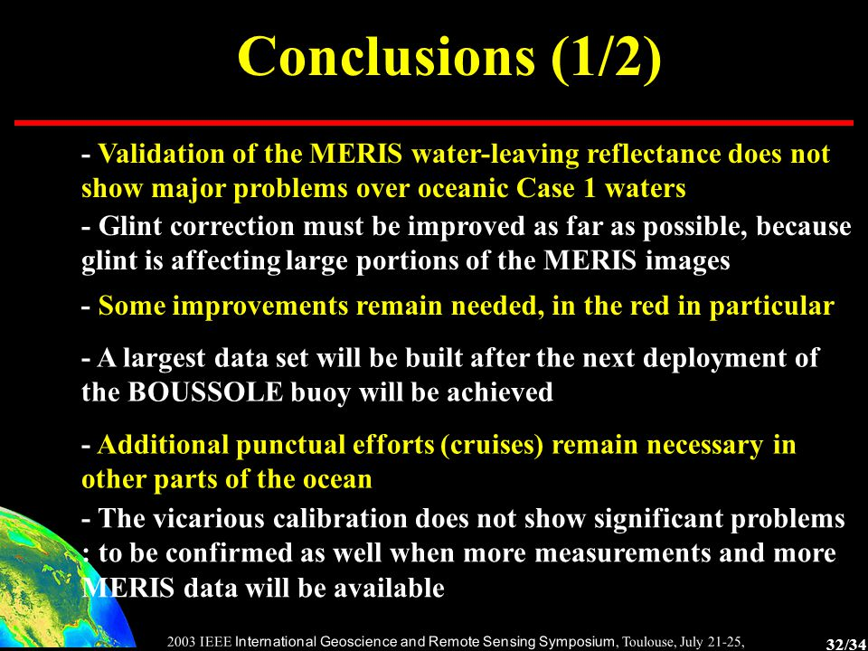 32/34 2003 IEEE International Geoscience and Remote Sensing Symposium, Toulouse, July 21-25, 2003 Conclusions (1/2) - Validation of the MERIS water-leaving reflectance does not show major problems over oceanic Case 1 waters - A largest data set will be built after the next deployment of the BOUSSOLE buoy will be achieved - Additional punctual efforts (cruises) remain necessary in other parts of the ocean - The vicarious calibration does not show significant problems : to be confirmed as well when more measurements and more MERIS data will be available - Glint correction must be improved as far as possible, because glint is affecting large portions of the MERIS images - Some improvements remain needed, in the red in particular