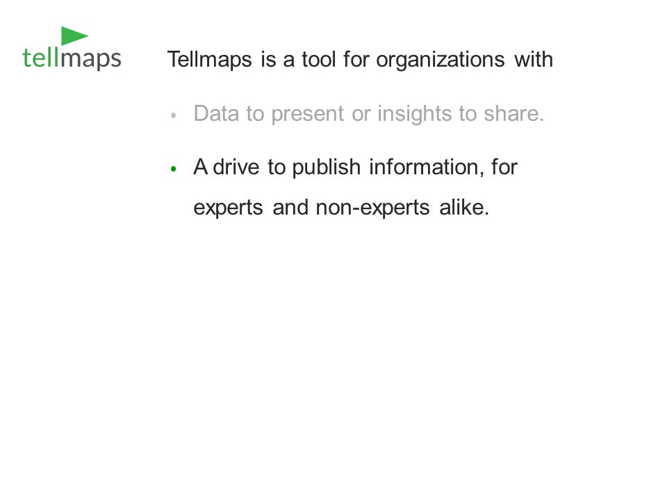 Tellmaps is a tool for organizations with Data to present or insights to share. A drive to publish information, for experts and non-experts alike.