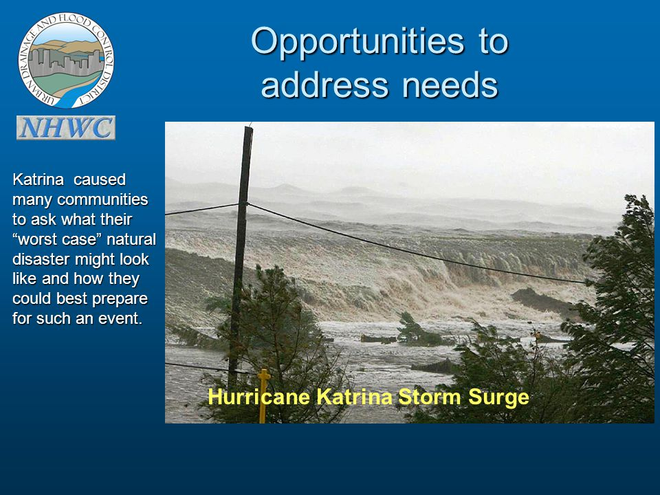 Opportunities to address needs Hurricane Katrina Storm Surge Katrina caused many communities to ask what their worst case natural disaster might look like and how they could best prepare for such an event.