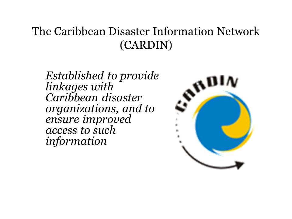 The Caribbean Disaster Information Network (CARDIN) Established to provide linkages with Caribbean disaster organizations, and to ensure improved access to such information