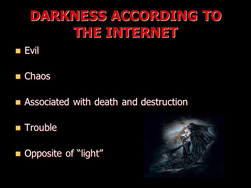 DARKNESS ACCORDING TO THE INTERNET Evil Evil Chaos Chaos Associated with death and destruction Associated with death and destruction Trouble Trouble Opposite of light Opposite of light