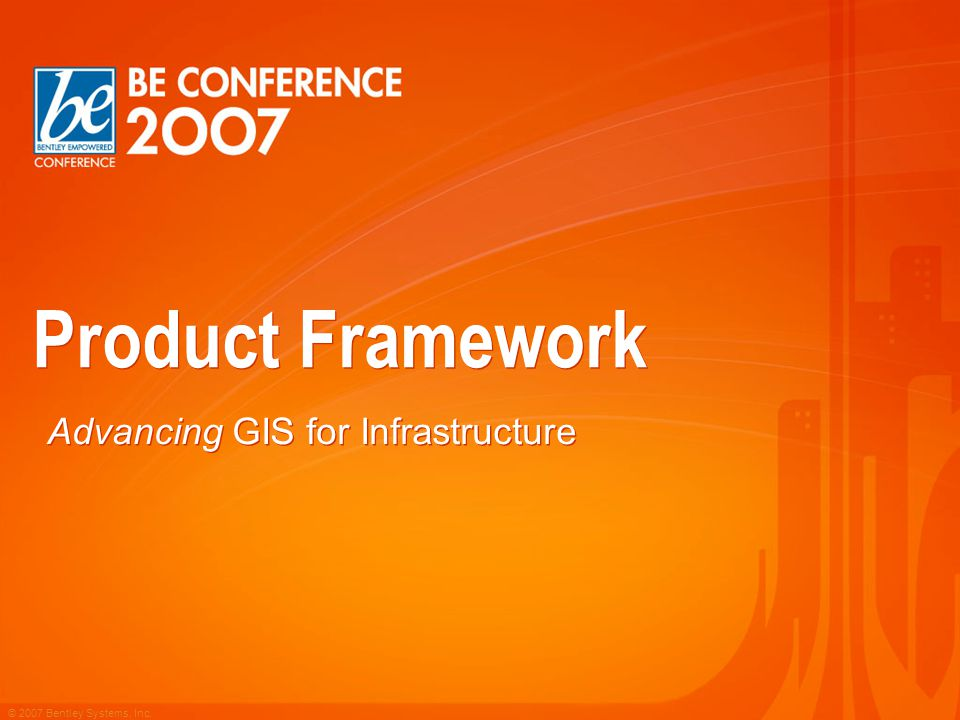 © 2007 Bentley Systems, Inc. Product Framework Advancing GIS for Infrastructure