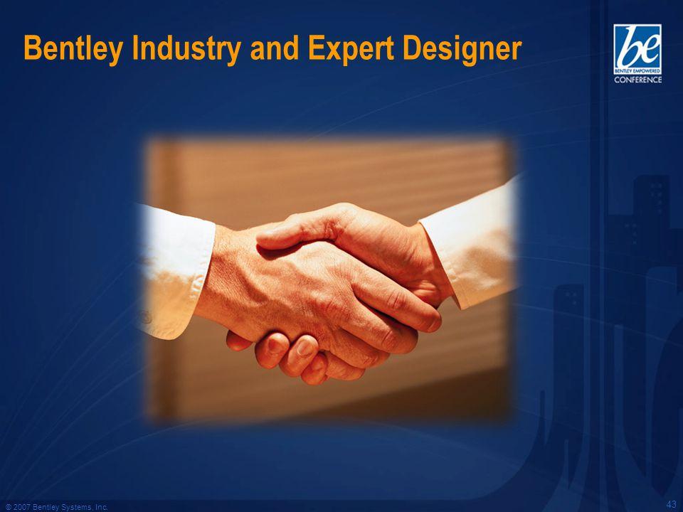 © 2007 Bentley Systems, Inc. Bentley Industry and Expert Designer 43