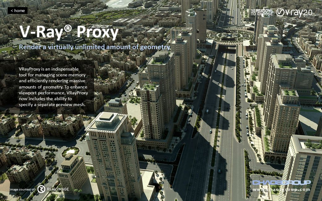 V-Ray® Proxy www.chaosgroup.com VRayProxy is an indispensable tool for managing scene memory and efficiently rendering massive amounts of geometry. To