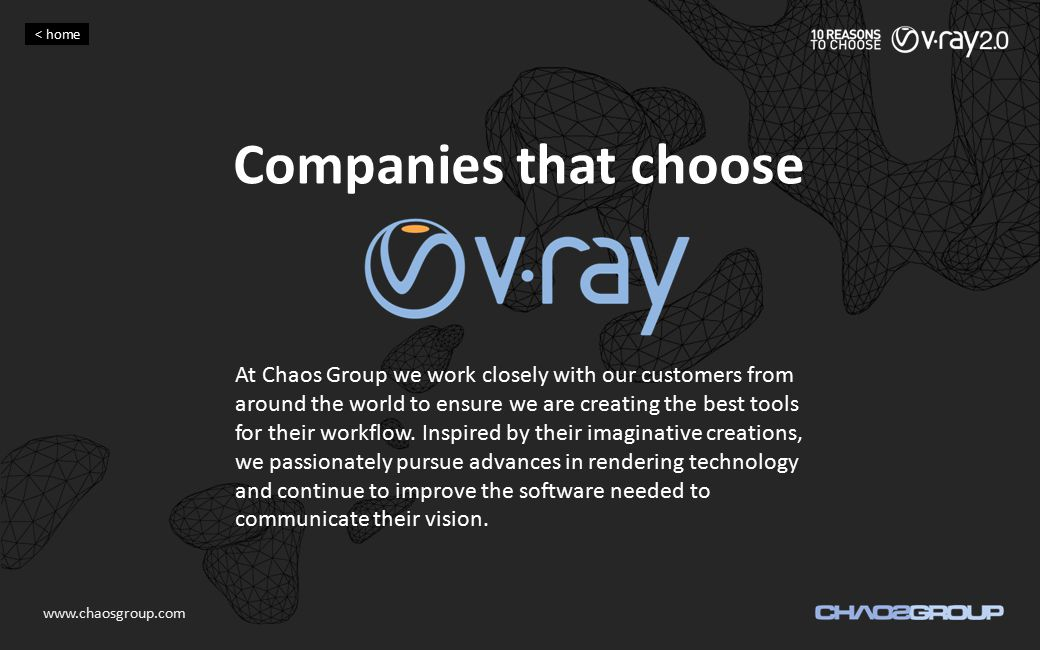 Companies that choose At Chaos Group we work closely with our customers from around the world to ensure we are creating the best tools for their workf