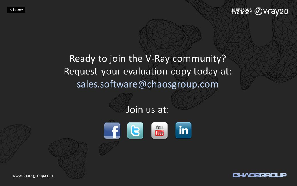 Ready to join the V-Ray community? Request your evaluation copy today at: sales.software@chaosgroup.com Join us at: www.chaosgroup.com < home
