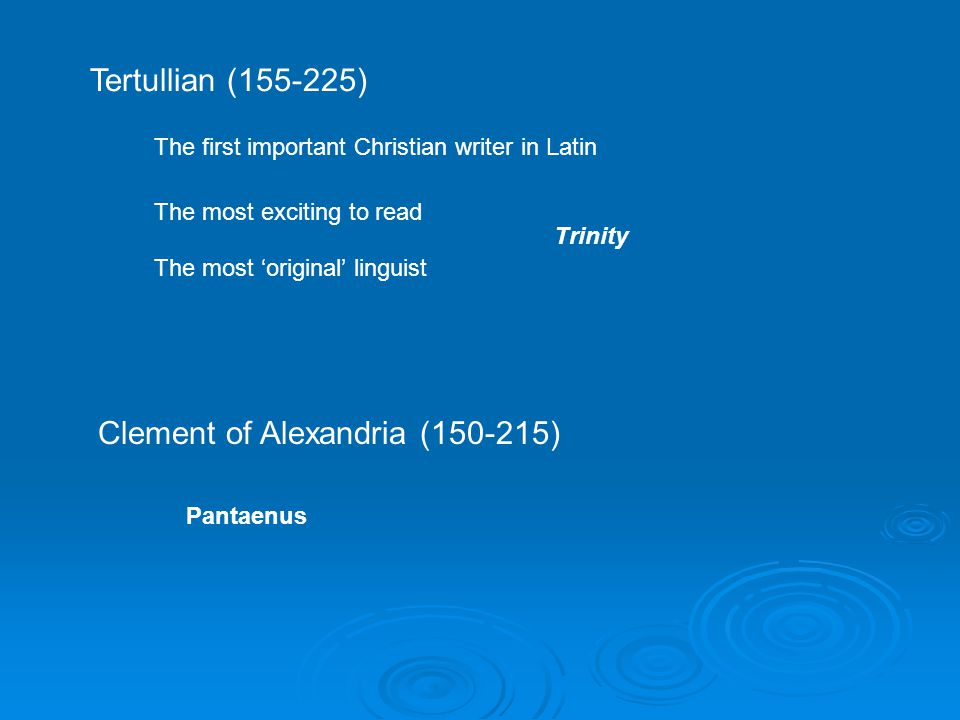Tertullian (155-225) The first important Christian writer in Latin The most exciting to read The most 'original' linguist Trinity Clement of Alexandria (150-215) Pantaenus