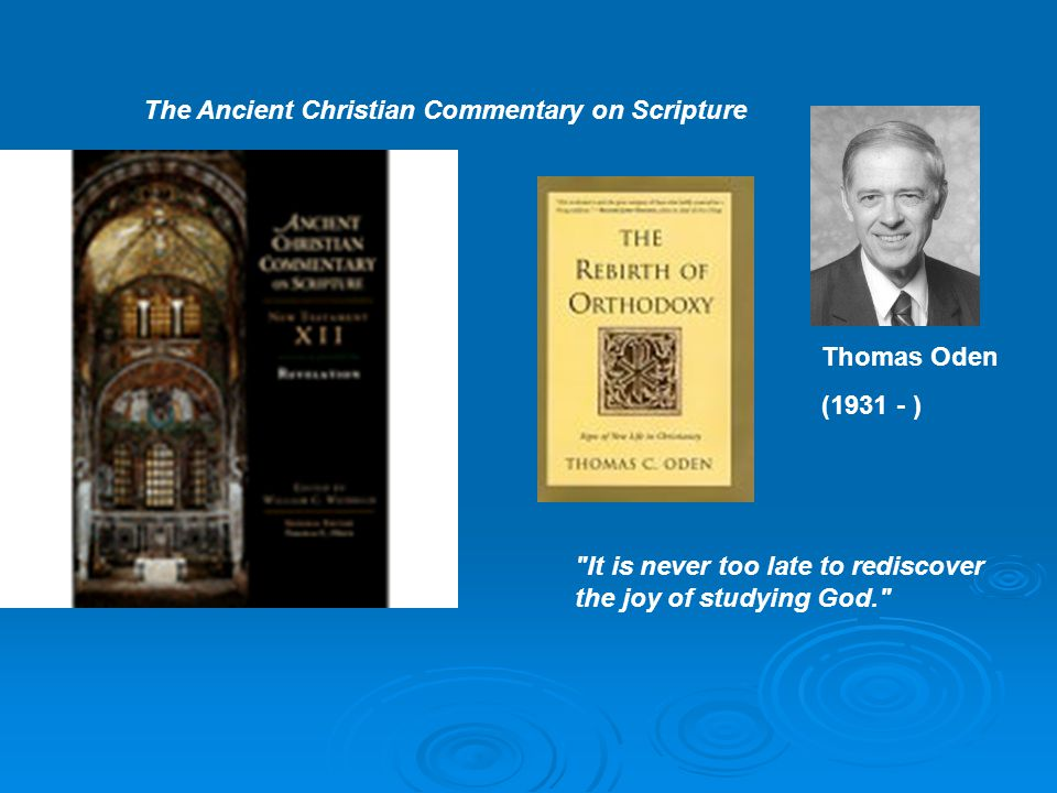 The Ancient Christian Commentary on Scripture Thomas Oden (1931 - ) It is never too late to rediscover the joy of studying God.