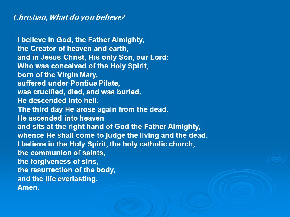 I believe in God, the Father Almighty, the Creator of heaven and earth, and in Jesus Christ, His only Son, our Lord: Who was conceived of the Holy Spirit, born of the Virgin Mary, suffered under Pontius Pilate, was crucified, died, and was buried.