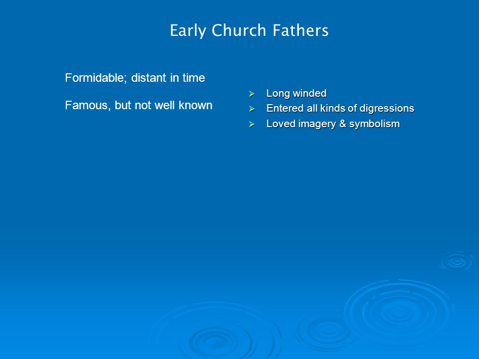 Early Church Fathers Formidable; distant in time Famous, but not well known  Long winded  Entered all kinds of digressions  Loved imagery & symbolism