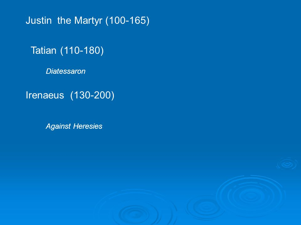 Justin the Martyr (100-165) Tatian (110-180) Diatessaron Irenaeus (130-200) Against Heresies