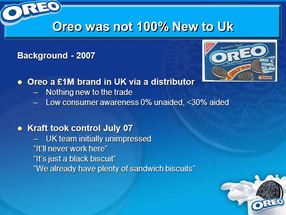 Oreo was not 100% New to Uk Background - 2007 Oreo a £1M brand in UK via a distributor Oreo a £1M brand in UK via a distributor –Nothing new to the trade –Low consumer awareness 0% unaided, <30% aided Kraft took control July 07 Kraft took control July 07 –UK team initially unimpressed It'll never work here It's just a black biscuit We already have plenty of sandwich biscuits