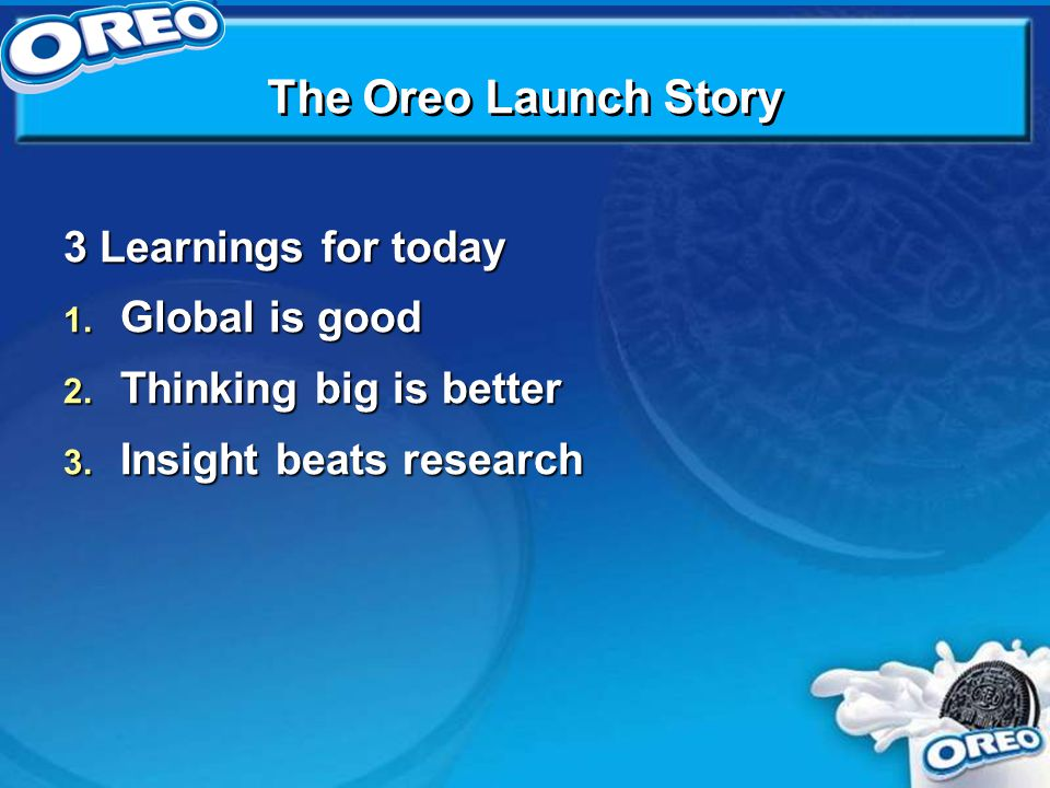 The Oreo Launch Story 3 Learnings for today 1. Global is good 2.