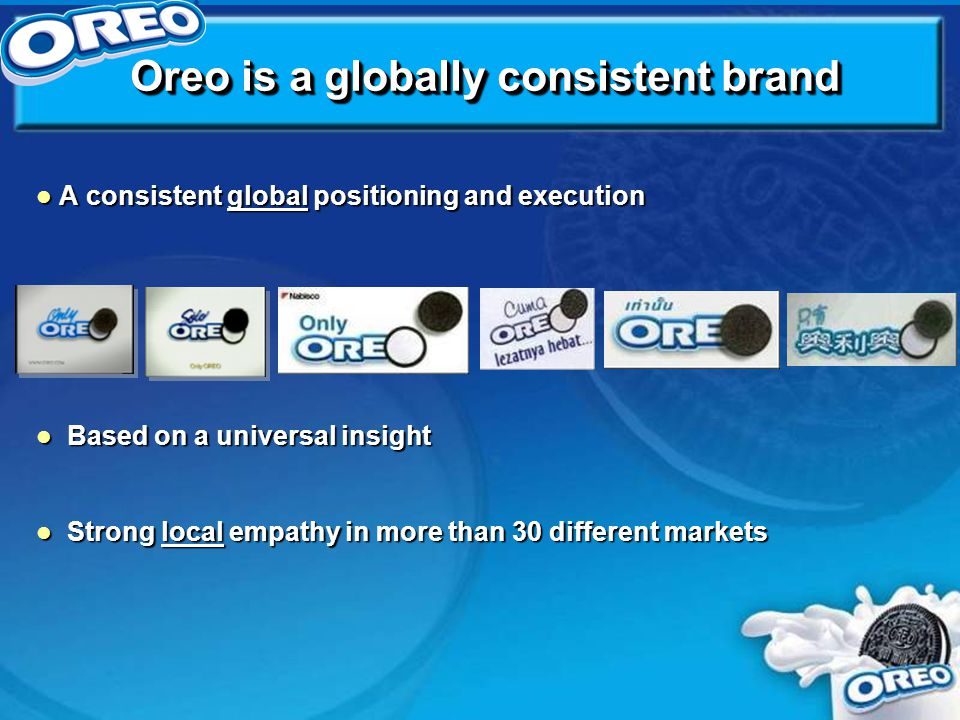 l A consistent global positioning and execution l Based on a universal insight l Strong local empathy in more than 30 different markets Oreo is a globally consistent brand