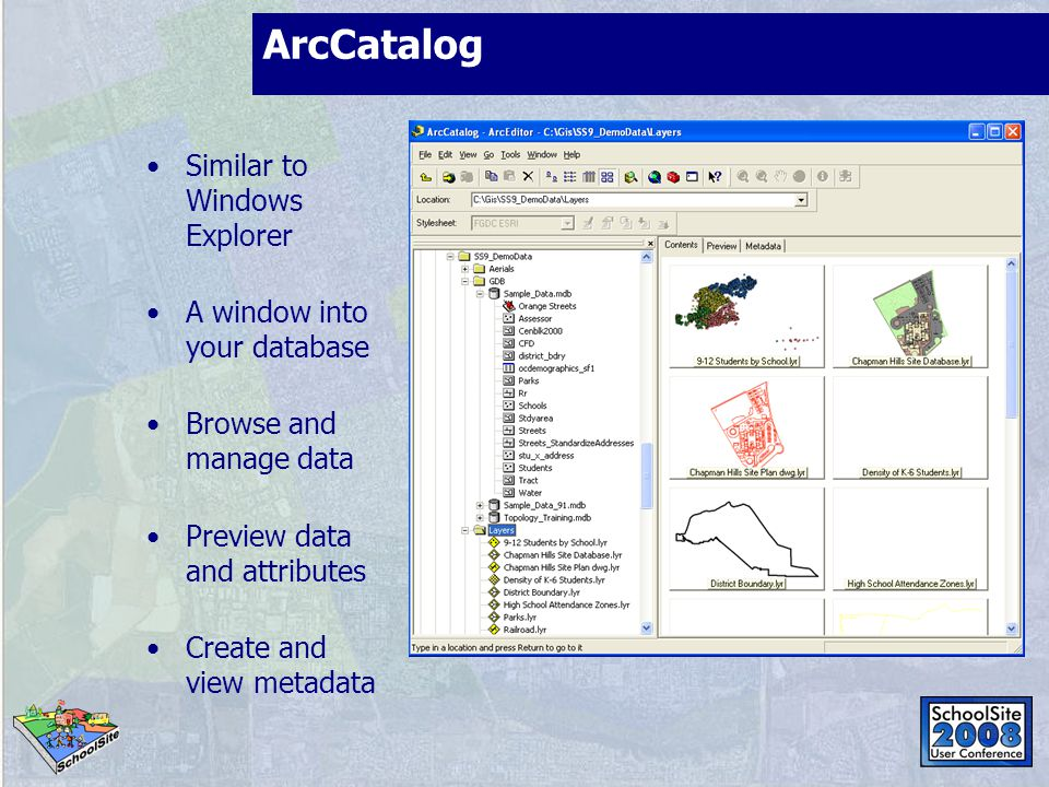 ArcCatalog Similar to Windows Explorer A window into your database Browse and manage data Preview data and attributes Create and view metadata