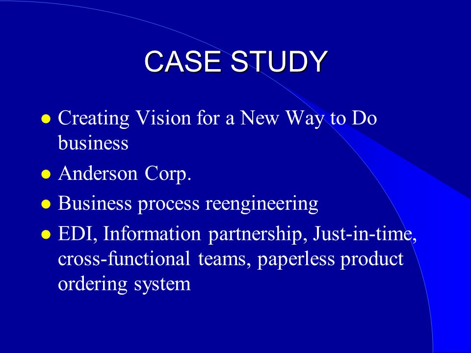 CASE STUDY l Creating Vision for a New Way to Do business l Anderson Corp. l Business process reengineering l EDI, Information partnership, Just-in-ti