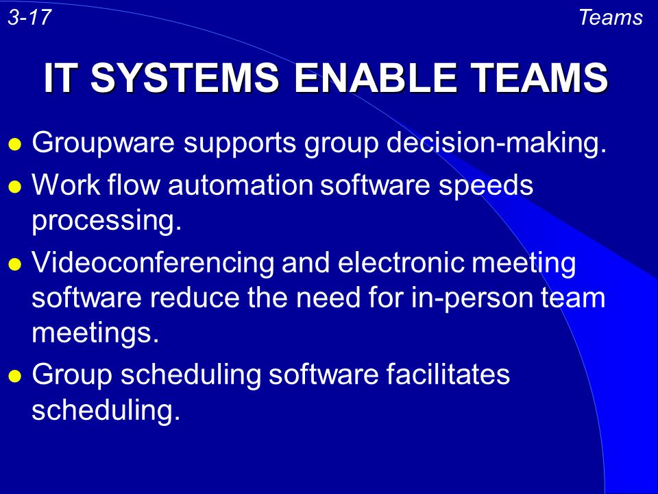 IT SYSTEMS ENABLE TEAMS l Groupware supports group decision-making. l Work flow automation software speeds processing. l Videoconferencing and electro