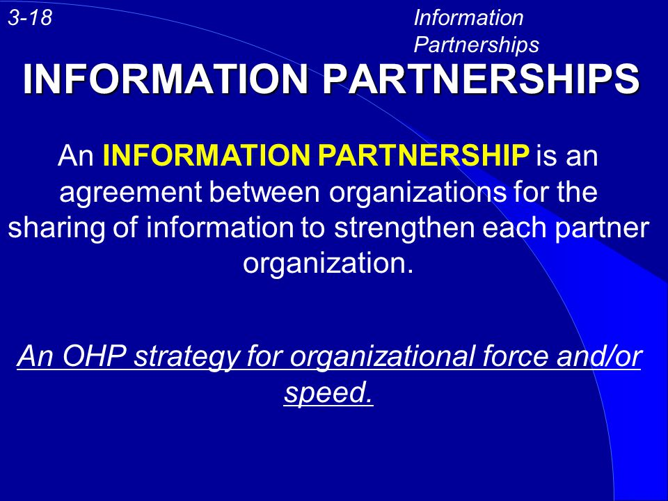 INFORMATION PARTNERSHIPS Information Partnerships 3-18 An INFORMATION PARTNERSHIP is an agreement between organizations for the sharing of information