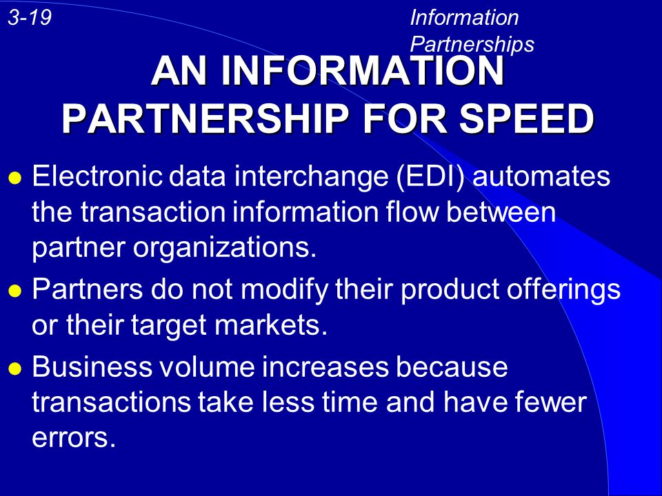 AN INFORMATION PARTNERSHIP FOR SPEED l Electronic data interchange (EDI) automates the transaction information flow between partner organizations. l P