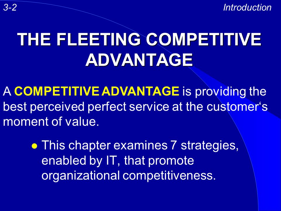 THE FLEETING COMPETITIVE ADVANTAGE l This chapter examines 7 strategies, enabled by IT, that promote organizational competitiveness. Introduction A CO