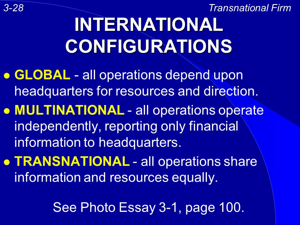 INTERNATIONAL CONFIGURATIONS l GLOBAL - all operations depend upon headquarters for resources and direction. l MULTINATIONAL - all operations operate