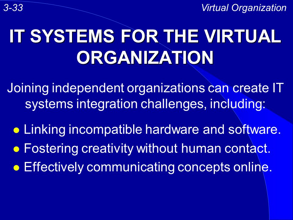 IT SYSTEMS FOR THE VIRTUAL ORGANIZATION l Linking incompatible hardware and software. l Fostering creativity without human contact. l Effectively comm
