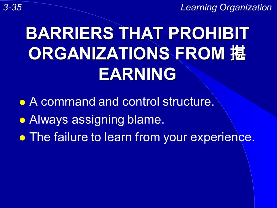BARRIERS THAT PROHIBIT ORGANIZATIONS FROM 揕 EARNING l A command and control structure. l Always assigning blame. l The failure to learn from your expe