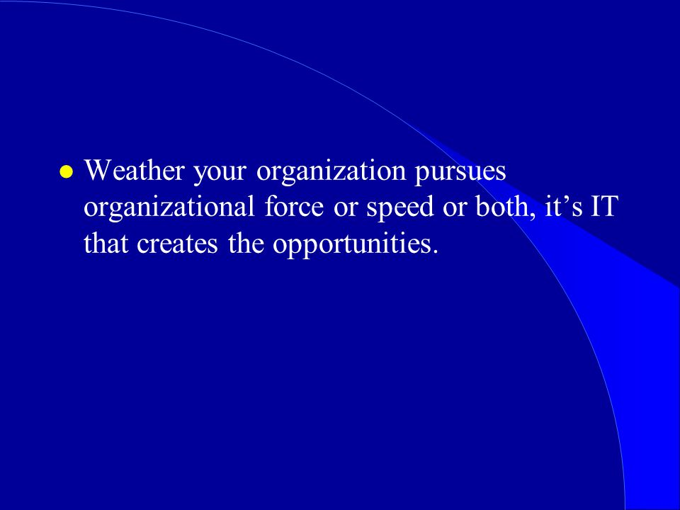 l Weather your organization pursues organizational force or speed or both, it's IT that creates the opportunities.