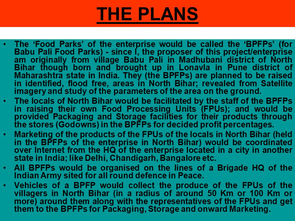 THE PLANS The 'Food Parks' of the enterprise would be called the 'BPFPs' (for Babu Pali Food Parks) - since I, the proposer of this project/enterprise am originally from village Babu Pali in Madhubani district of North Bihar though born and brought up in Lonavla in Pune district of Maharashtra state in India.