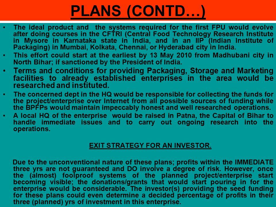 PLANS (CONTD…) The ideal product and the systems required for the first FPU would evolve after doing courses in the CFTRI (Central Food Technology Research Institute in Mysore in Karnataka state in India, and in an IIP (Indian Institute of Packaging) in Mumbai, Kolkata, Chennai, or Hyderabad city in India.