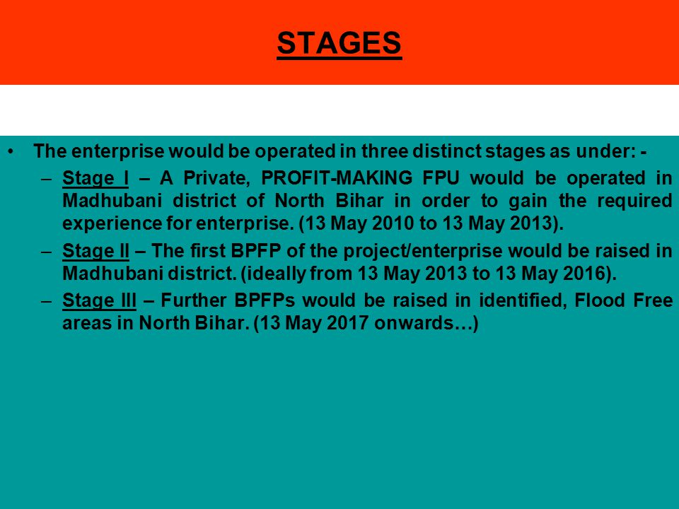 STAGES The enterprise would be operated in three distinct stages as under: - –Stage I – A Private, PROFIT-MAKING FPU would be operated in Madhubani district of North Bihar in order to gain the required experience for enterprise.